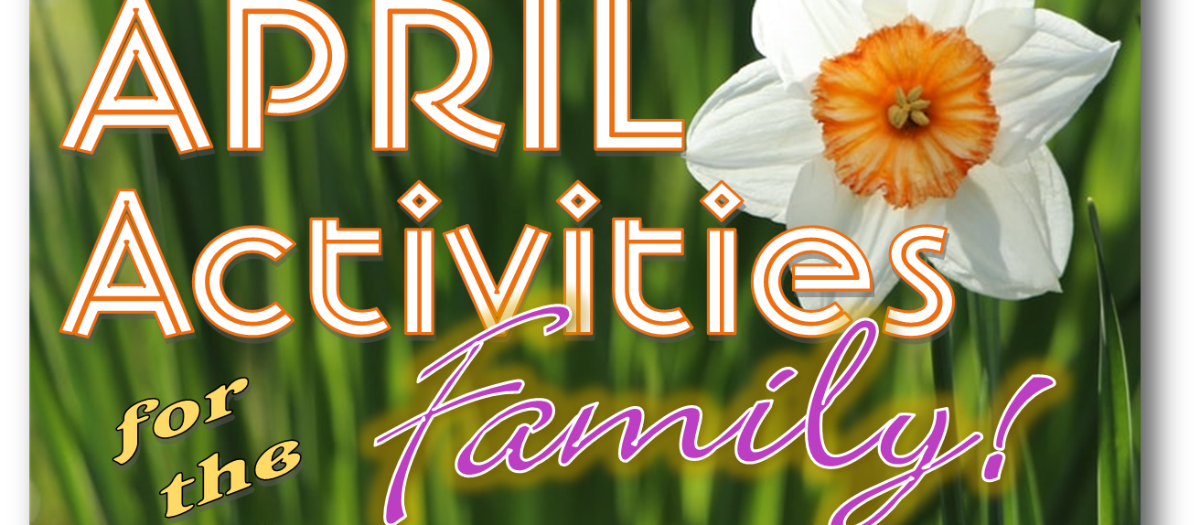 April Activities the Whole Family will Enjoy
